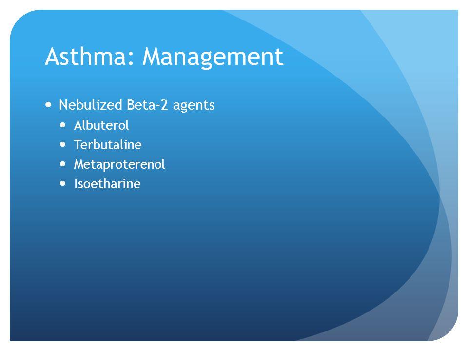 Asthma: Management Nebulized Beta-2 agents Albuterol Terbutaline Metaproterenol Isoetharine