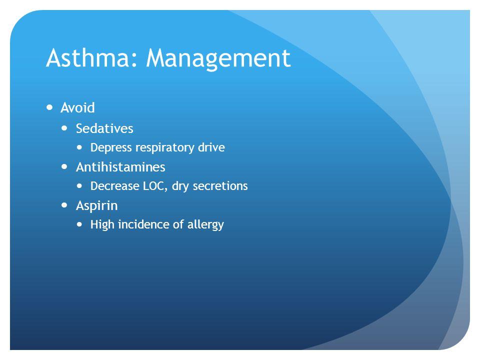 Asthma: Management Avoid Sedatives Depress respiratory drive Antihistamines Decrease LOC, dry secretions Aspirin High incidence of allergy