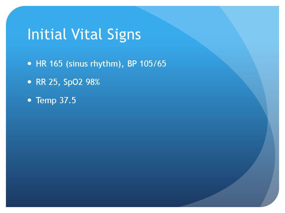 Initial Vital Signs HR 165 (sinus rhythm), BP 105/65 RR 25, SpO2 98% Temp 37.5