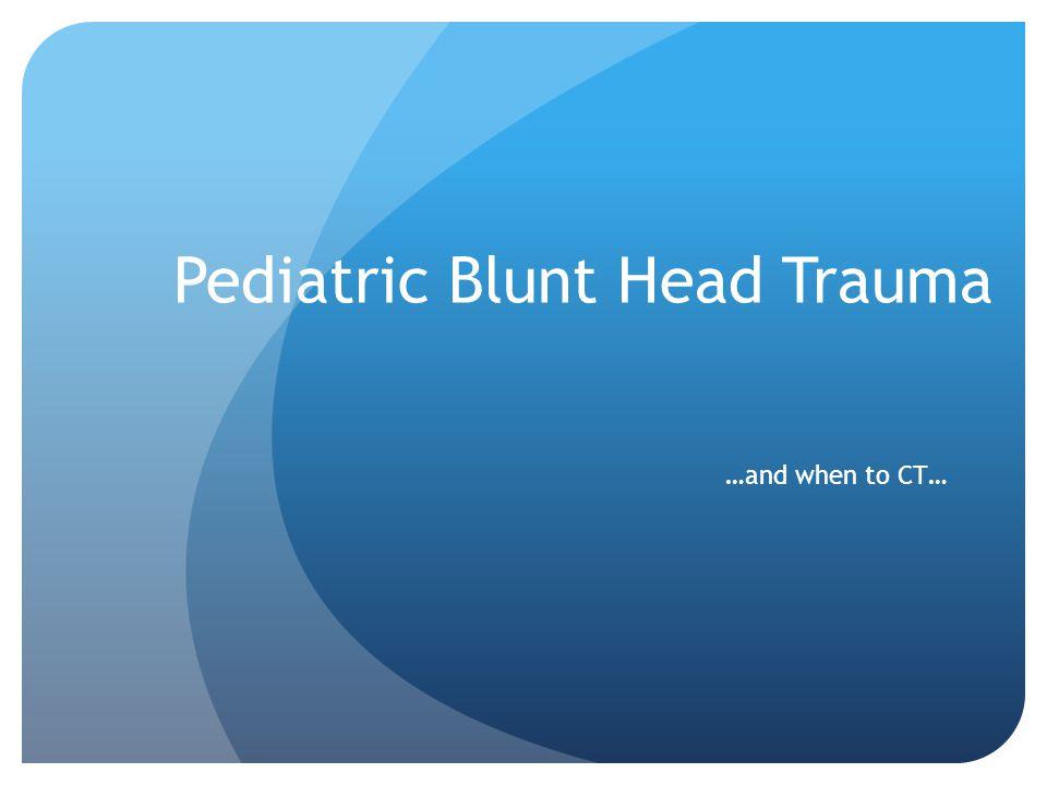 Pediatric Blunt Head Trauma …and when to CT…