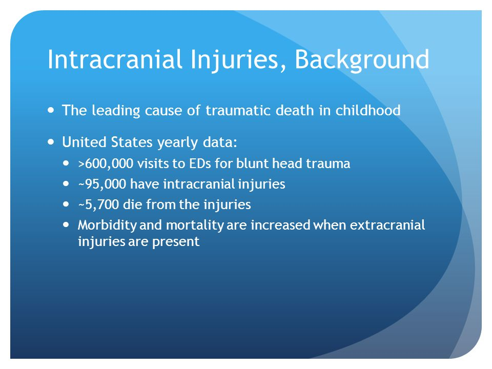 Intracranial Injuries, Background The leading cause of traumatic death in childhood United States yearly data: >600,000 visits to EDs for blunt head t