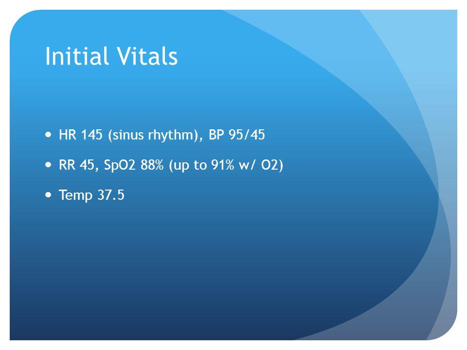 Initial Vitals HR 145 (sinus rhythm), BP 95/45 RR 45, SpO2 88% (up to 91% w/ O2) Temp 37.5
