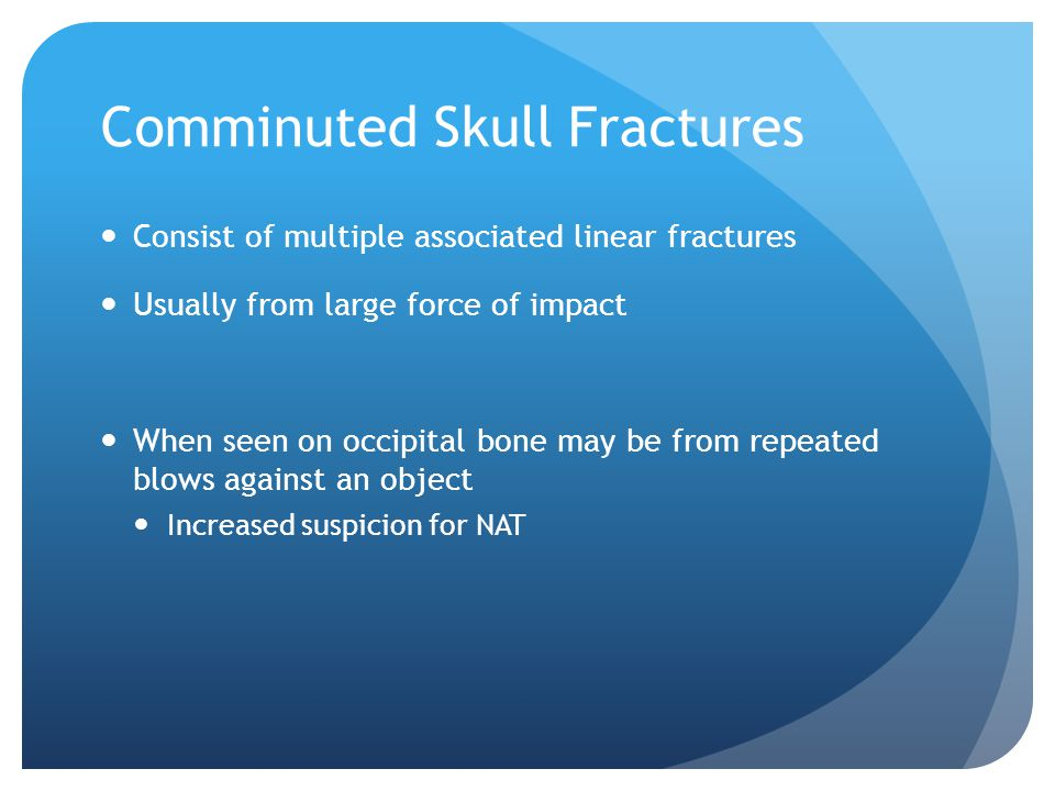 Comminuted Skull Fractures Consist of multiple associated linear fractures Usually from large force of impact When seen on occipital bone may be from
