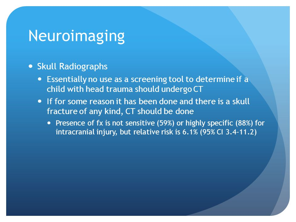 Neuroimaging Skull Radiographs Essentially no use as a screening tool to determine if a child with head trauma should undergo CT If for some reason it