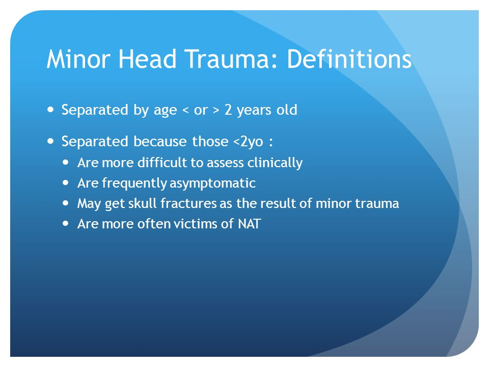 Minor Head Trauma: Definitions Separated by age 2 years old Separated because those <2yo : Are more difficult to assess clinically Are frequently asym