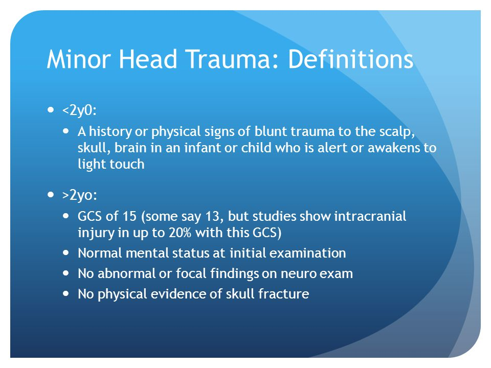 Minor Head Trauma: Definitions <2y0: A history or physical signs of blunt trauma to the scalp, skull, brain in an infant or child who is alert or awak