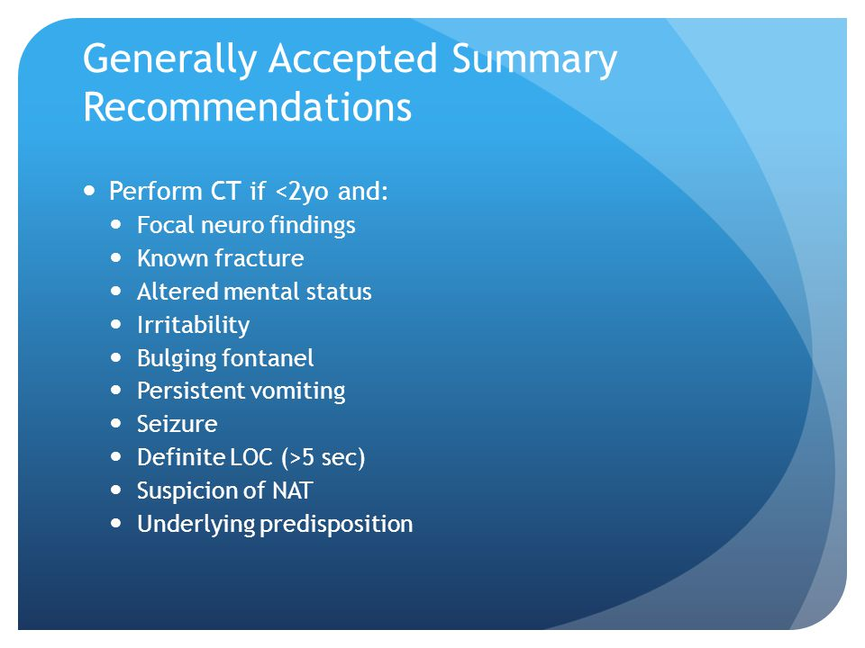 Generally Accepted Summary Recommendations Perform CT if <2yo and: Focal neuro findings Known fracture Altered mental status Irritability Bulging font