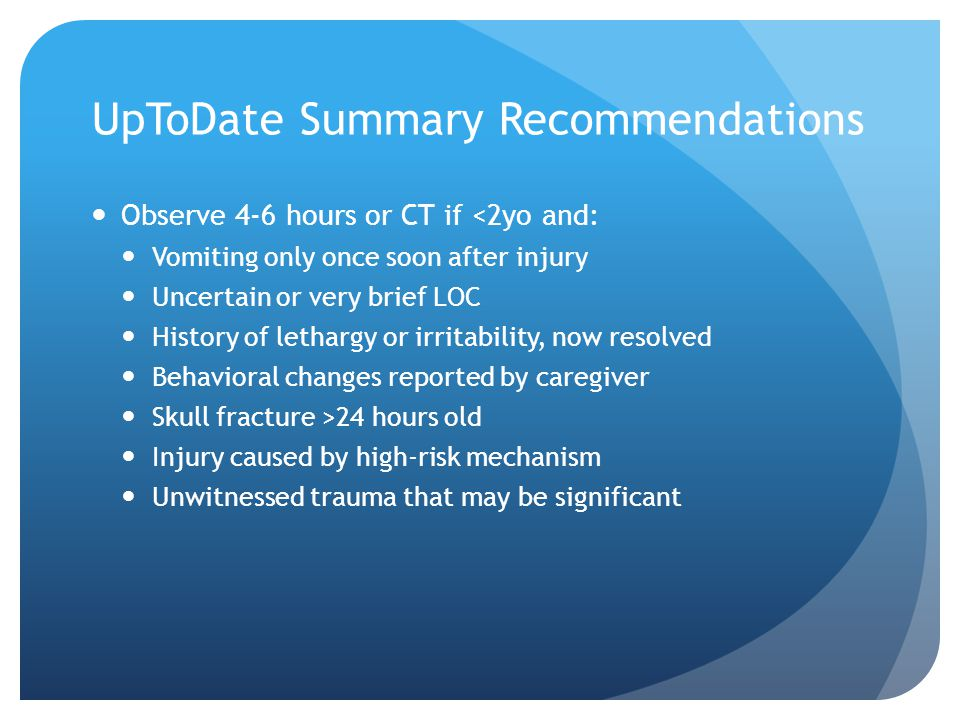 UpToDate Summary Recommendations Observe 4-6 hours or CT if <2yo and: Vomiting only once soon after injury Uncertain or very brief LOC History of leth