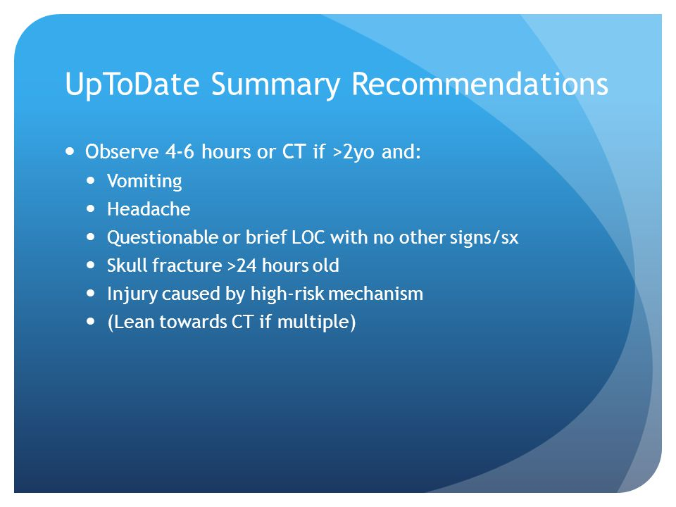 UpToDate Summary Recommendations Observe 4-6 hours or CT if >2yo and: Vomiting Headache Questionable or brief LOC with no other signs/sx Skull fractur