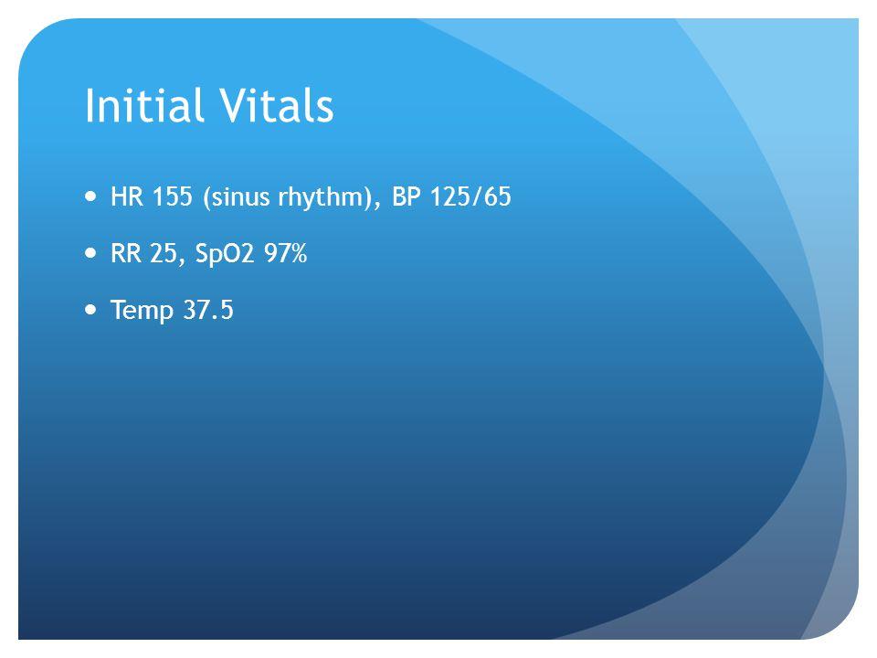 Initial Vitals HR 155 (sinus rhythm), BP 125/65 RR 25, SpO2 97% Temp 37.5