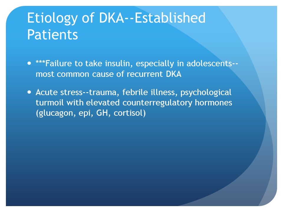 Etiology of DKA--Established Patients ***Failure to take insulin, especially in adolescents-- most common cause of recurrent DKA Acute stress--trauma,