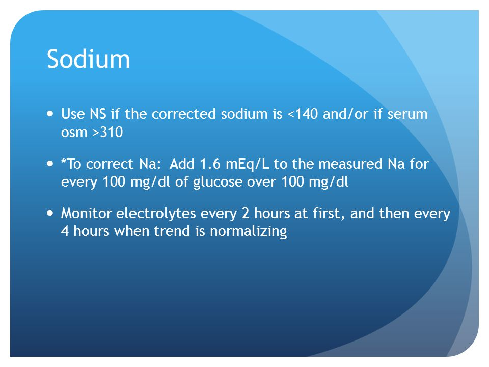 Sodium Use NS if the corrected sodium is 310 *To correct Na: Add 1.6 mEq/L to the measured Na for every 100 mg/dl of glucose over 100 mg/dl Monitor el