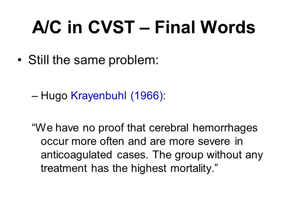 """A/C in CVST – Final Words Still the same problem: –Hugo Krayenbuhl (1966): """"We have no proof that cerebral hemorrhages occur more often and are more s"""