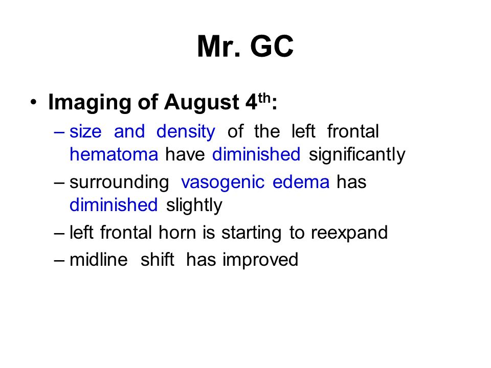 Mr. GC Imaging of August 4 th : –size and density of the left frontal hematoma have diminished significantly –surrounding vasogenic edema has diminish