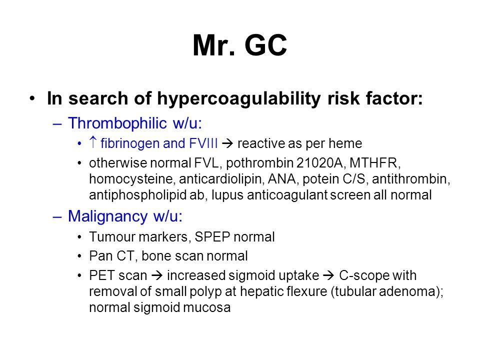 Mr. GC In search of hypercoagulability risk factor: –Thrombophilic w/u:  fibrinogen and FVIII  reactive as per heme otherwise normal FVL, pothrombin
