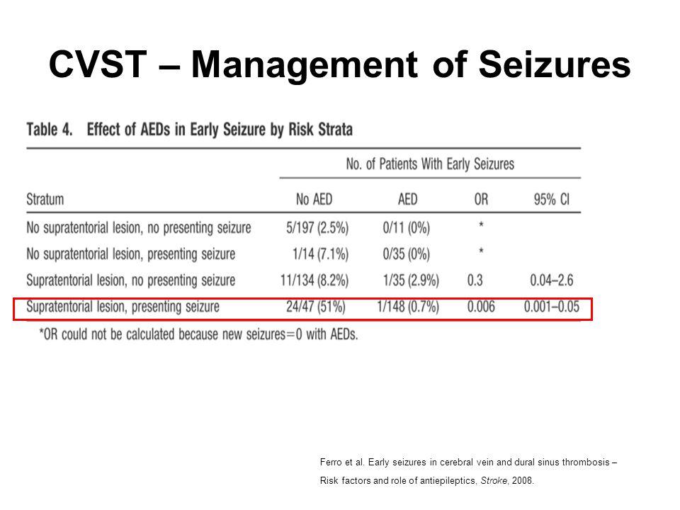 CVST – Management of Seizures Ferro et al. Early seizures in cerebral vein and dural sinus thrombosis – Risk factors and role of antiepileptics, Strok
