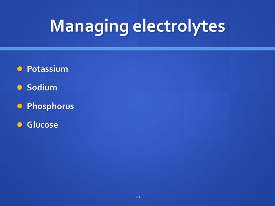Managing electrolytes Potassium Potassium Sodium Sodium Phosphorus Phosphorus Glucose Glucose 20