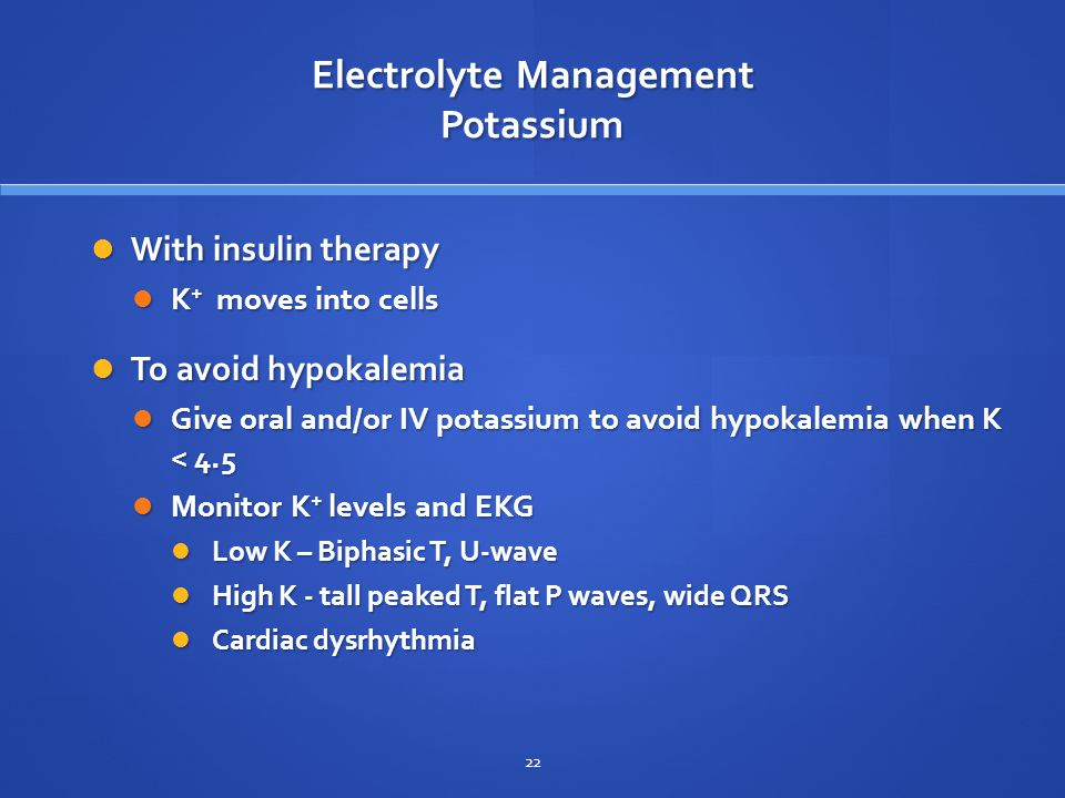 Electrolyte Management Potassium With insulin therapy With insulin therapy K + moves into cells K + moves into cells To avoid hypokalemia To avoid hypokalemia Give oral and/or IV potassium to avoid hypokalemia when K < 4.5 Give oral and/or IV potassium to avoid hypokalemia when K < 4.5 Monitor K + levels and EKG Monitor K + levels and EKG Low K – Biphasic T, U-wave Low K – Biphasic T, U-wave High K - tall peaked T, flat P waves, wide QRS High K - tall peaked T, flat P waves, wide QRS Cardiac dysrhythmia Cardiac dysrhythmia 22
