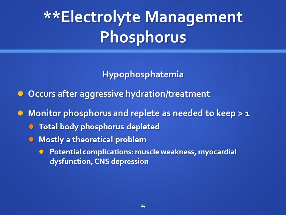 **Electrolyte Management Phosphorus Hypophosphatemia Occurs after aggressive hydration/treatment Occurs after aggressive hydration/treatment Monitor phosphorus and replete as needed to keep > 1 Monitor phosphorus and replete as needed to keep > 1 Total body phosphorus depleted Total body phosphorus depleted Mostly a theoretical problem Mostly a theoretical problem Potential complications: muscle weakness, myocardial dysfunction, CNS depression Potential complications: muscle weakness, myocardial dysfunction, CNS depression 24