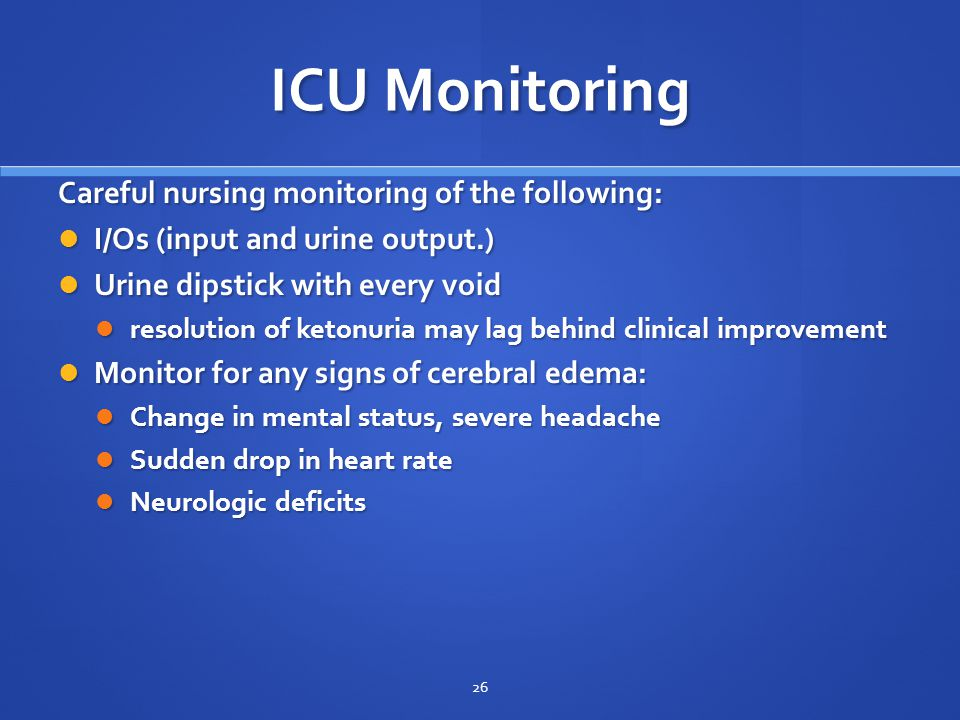 ICU Monitoring Careful nursing monitoring of the following: I/Os (input and urine output.) I/Os (input and urine output.) Urine dipstick with every void Urine dipstick with every void resolution of ketonuria may lag behind clinical improvement resolution of ketonuria may lag behind clinical improvement Monitor for any signs of cerebral edema: Monitor for any signs of cerebral edema: Change in mental status, severe headache Change in mental status, severe headache Sudden drop in heart rate Sudden drop in heart rate Neurologic deficits Neurologic deficits 26