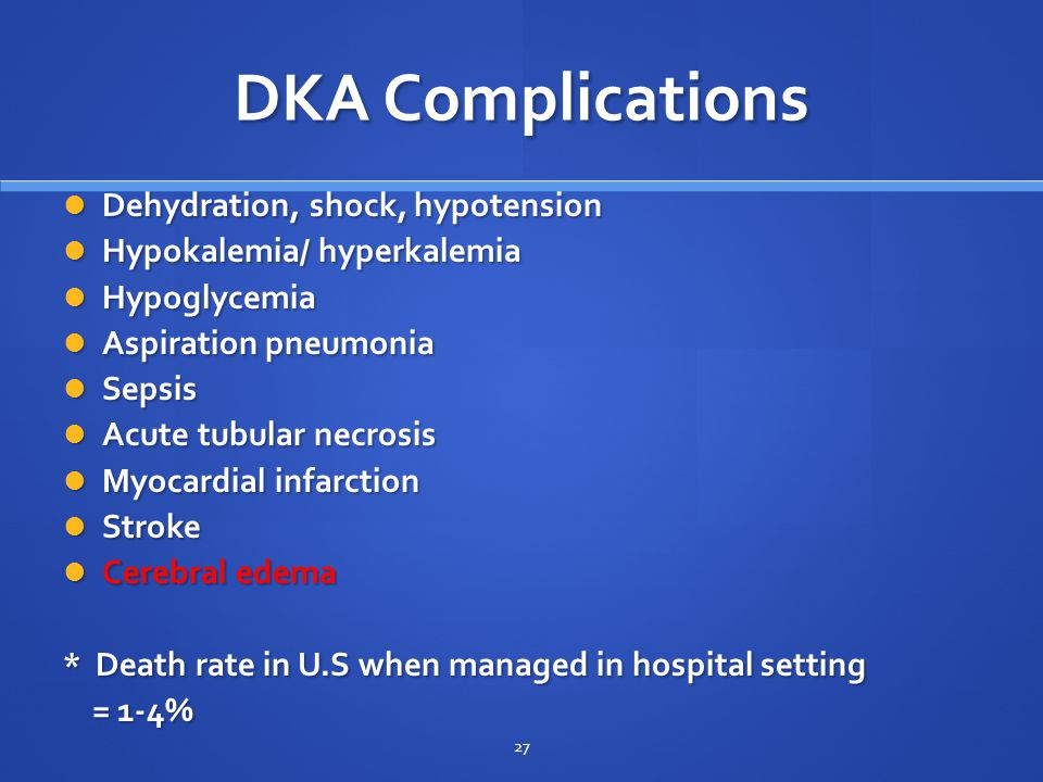 DKA Complications Dehydration, shock, hypotension Dehydration, shock, hypotension Hypokalemia/ hyperkalemia Hypokalemia/ hyperkalemia Hypoglycemia Hypoglycemia Aspiration pneumonia Aspiration pneumonia Sepsis Sepsis Acute tubular necrosis Acute tubular necrosis Myocardial infarction Myocardial infarction Stroke Stroke Cerebral edema Cerebral edema * Death rate in U.S when managed in hospital setting = 1-4% = 1-4% 27