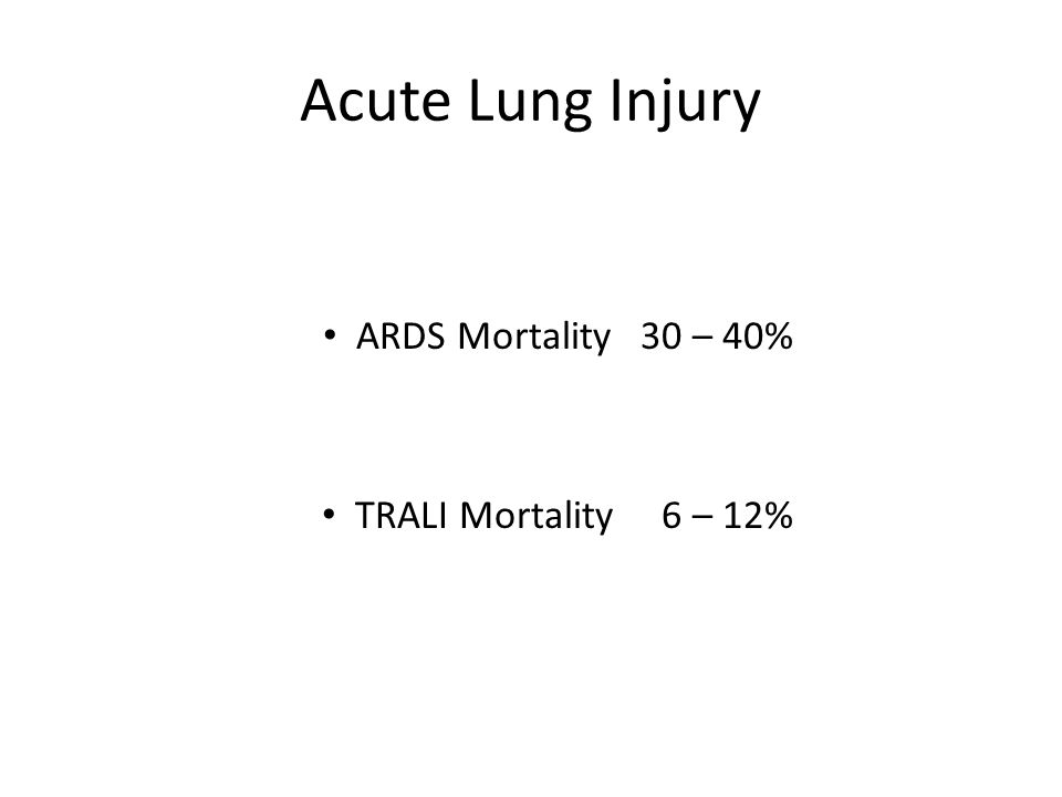 Acute Lung Injury ARDS Mortality 30 – 40% TRALI Mortality 6 – 12%