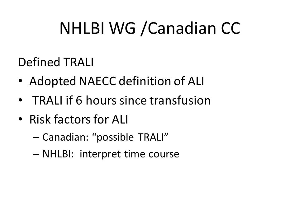 NHLBI WG /Canadian CC Defined TRALI Adopted NAECC definition of ALI TRALI if 6 hours since transfusion Risk factors for ALI – Canadian: possible TRALI – NHLBI: interpret time course