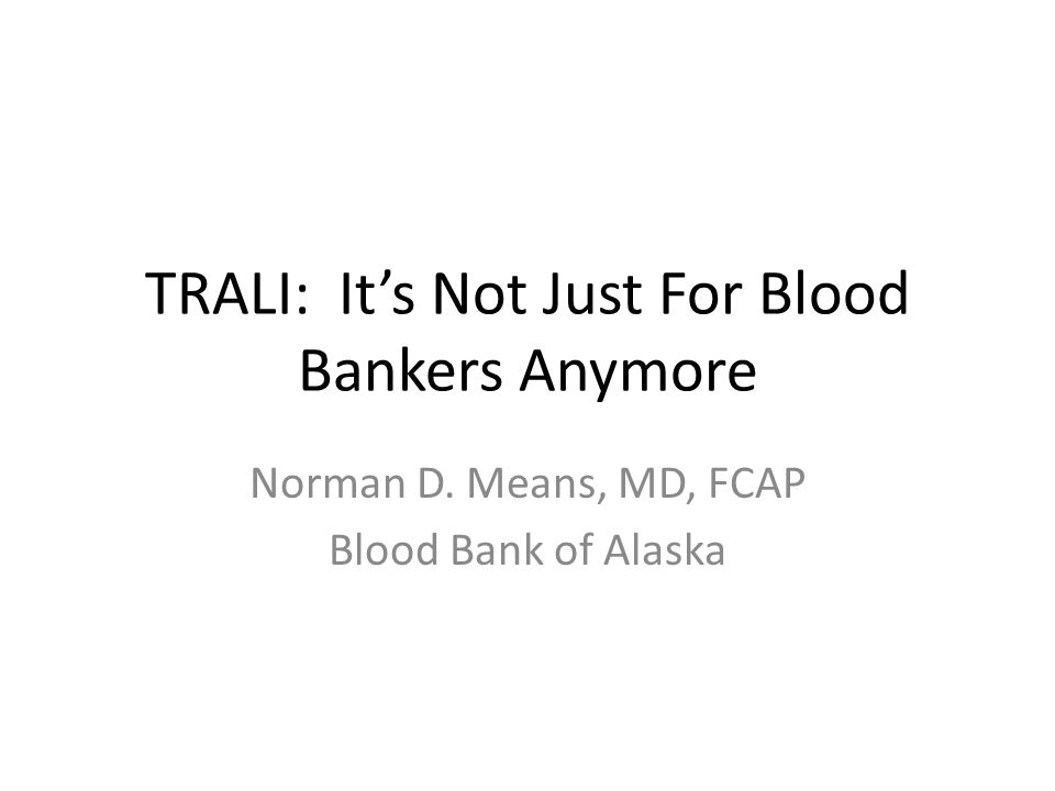 TRALI: It's Not Just For Blood Bankers Anymore Norman D. Means, MD, FCAP Blood Bank of Alaska