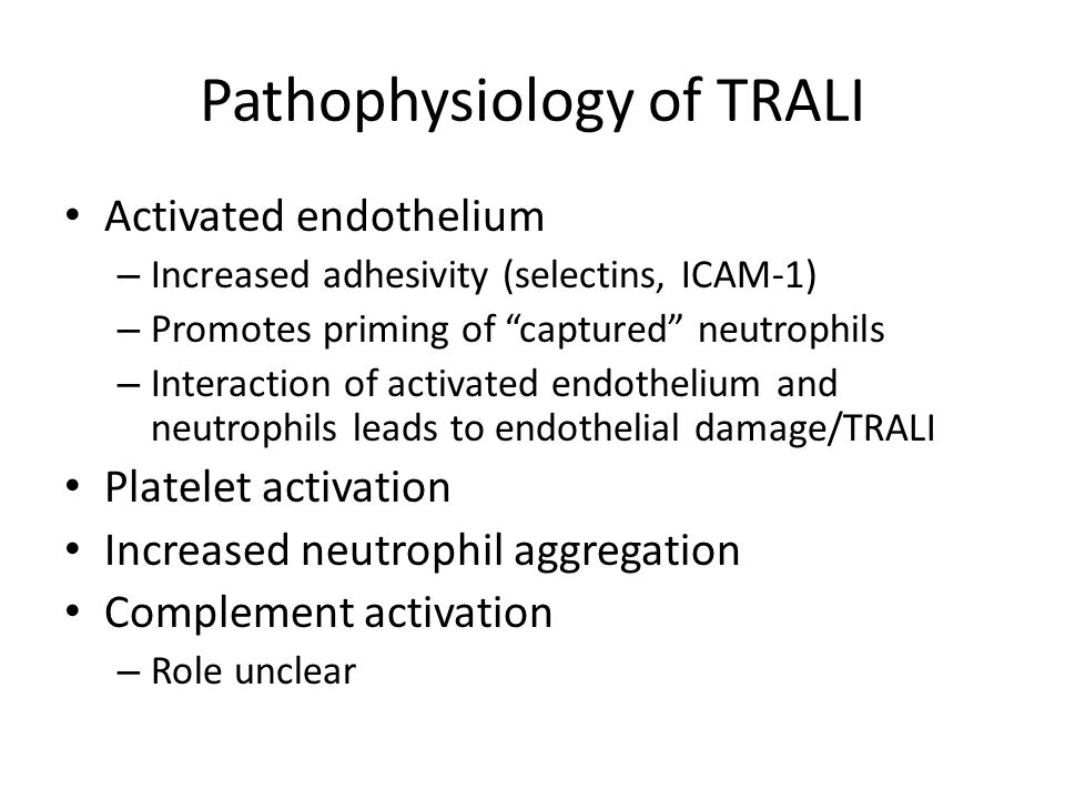 Pathophysiology of TRALI Activated endothelium – Increased adhesivity (selectins, ICAM-1) – Promotes priming of captured neutrophils – Interaction of activated endothelium and neutrophils leads to endothelial damage/TRALI Platelet activation Increased neutrophil aggregation Complement activation – Role unclear