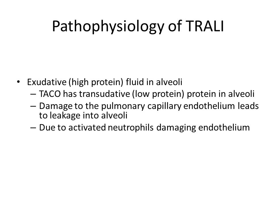 Pathophysiology of TRALI Exudative (high protein) fluid in alveoli – TACO has transudative (low protein) protein in alveoli – Damage to the pulmonary capillary endothelium leads to leakage into alveoli – Due to activated neutrophils damaging endothelium