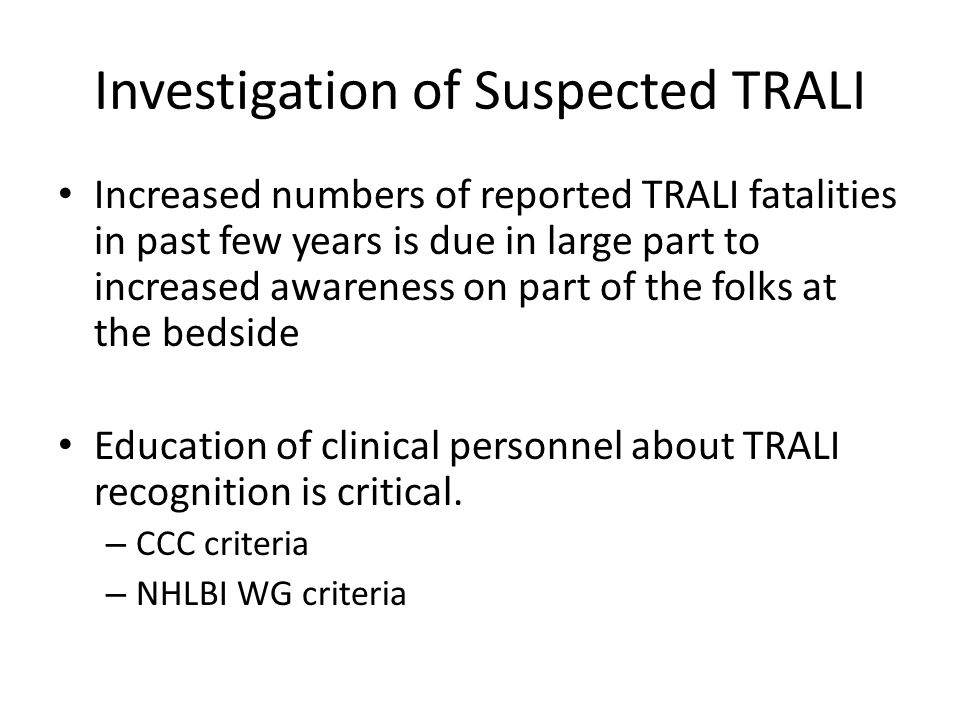 Investigation of Suspected TRALI Increased numbers of reported TRALI fatalities in past few years is due in large part to increased awareness on part of the folks at the bedside Education of clinical personnel about TRALI recognition is critical.