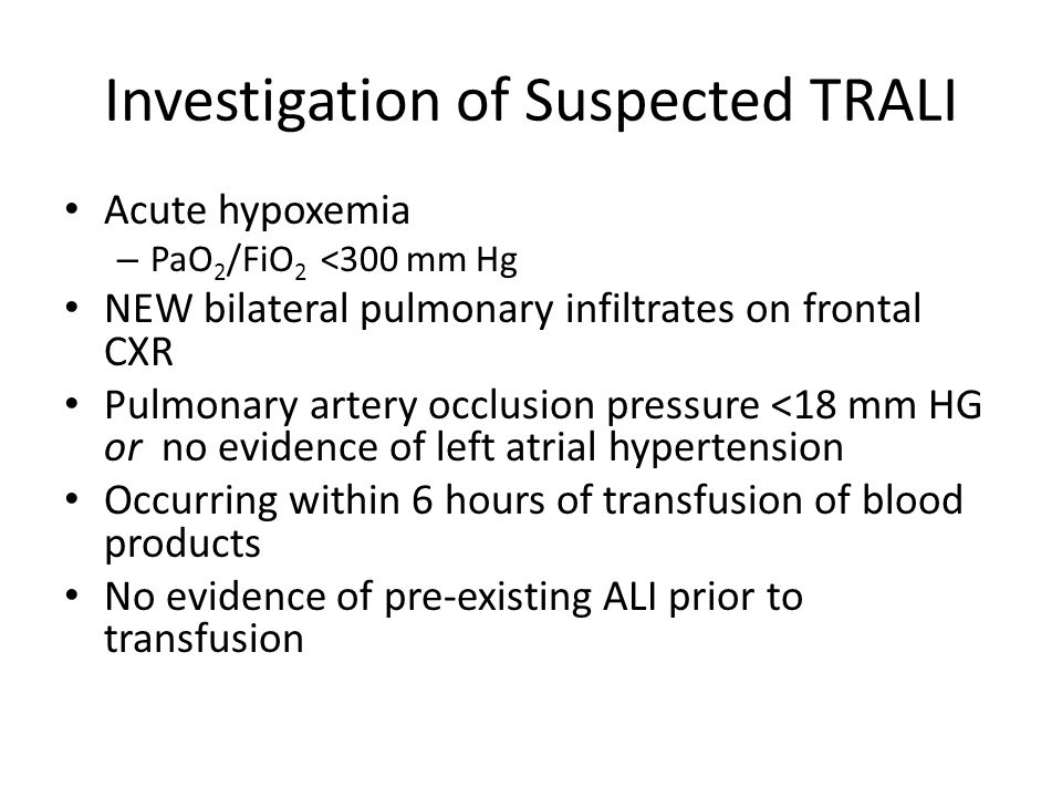 Investigation of Suspected TRALI Acute hypoxemia – PaO 2 /FiO 2 <300 mm Hg NEW bilateral pulmonary infiltrates on frontal CXR Pulmonary artery occlusion pressure <18 mm HG or no evidence of left atrial hypertension Occurring within 6 hours of transfusion of blood products No evidence of pre-existing ALI prior to transfusion