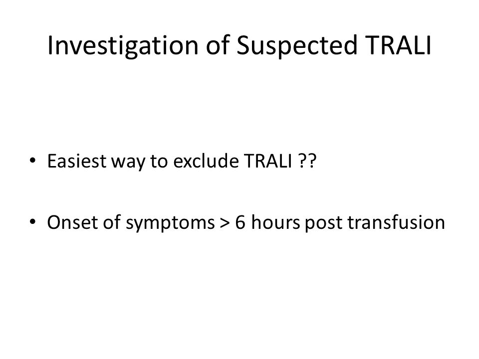 Investigation of Suspected TRALI Easiest way to exclude TRALI .