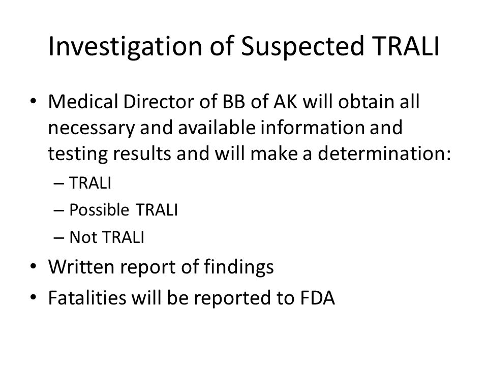 Investigation of Suspected TRALI Medical Director of BB of AK will obtain all necessary and available information and testing results and will make a determination: – TRALI – Possible TRALI – Not TRALI Written report of findings Fatalities will be reported to FDA