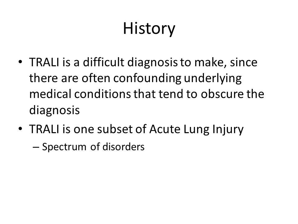 History TRALI is a difficult diagnosis to make, since there are often confounding underlying medical conditions that tend to obscure the diagnosis TRALI is one subset of Acute Lung Injury – Spectrum of disorders
