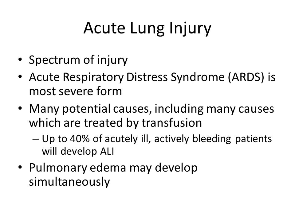 Acute Lung Injury Spectrum of injury Acute Respiratory Distress Syndrome (ARDS) is most severe form Many potential causes, including many causes which are treated by transfusion – Up to 40% of acutely ill, actively bleeding patients will develop ALI Pulmonary edema may develop simultaneously