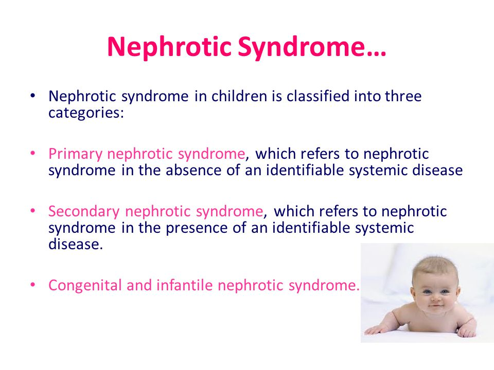Nephrotic Syndrome… Nephrotic syndrome in children is classified into three categories: Primary nephrotic syndrome, which refers to nephrotic syndrome in the absence of an identifiable systemic disease Secondary nephrotic syndrome, which refers to nephrotic syndrome in the presence of an identifiable systemic disease.