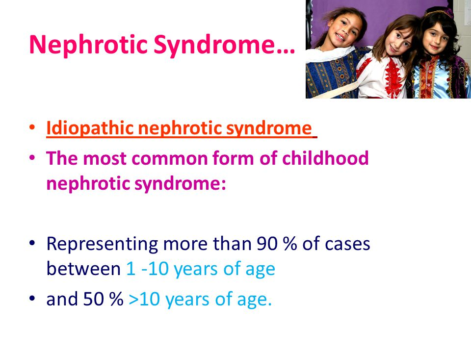 Nephrotic Syndrome… Idiopathic nephrotic syndrome The most common form of childhood nephrotic syndrome: Representing more than 90 % of cases between 1 -10 years of age and 50 % >10 years of age.