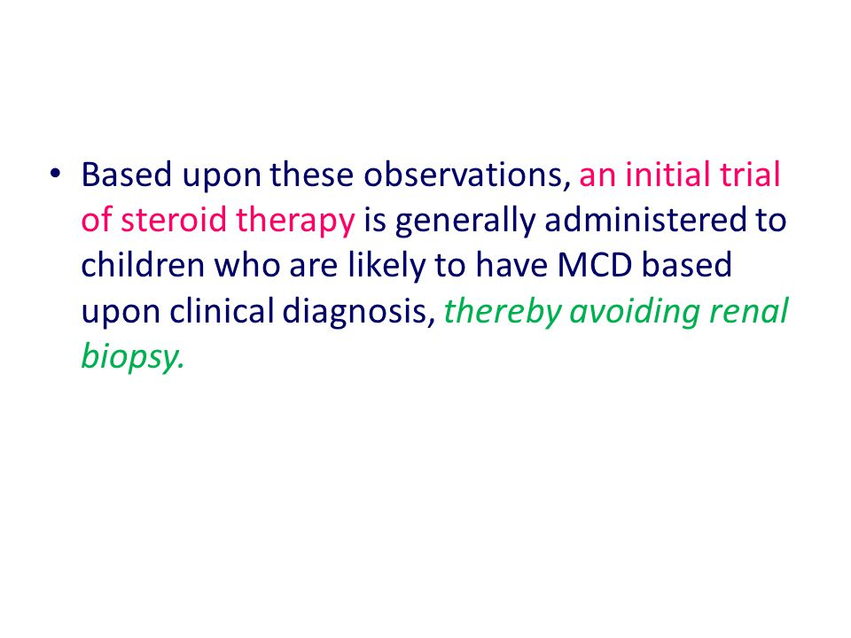 Based upon these observations, an initial trial of steroid therapy is generally administered to children who are likely to have MCD based upon clinical diagnosis, thereby avoiding renal biopsy.