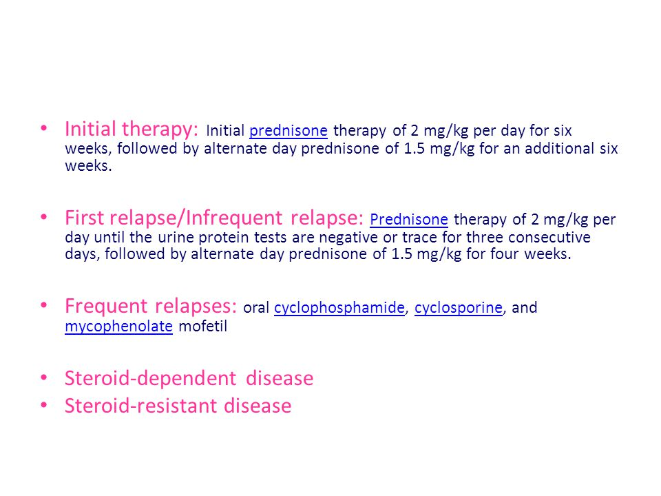 Initial therapy: Initial prednisone therapy of 2 mg/kg per day for six weeks, followed by alternate day prednisone of 1.5 mg/kg for an additional six weeks.prednisone First relapse/Infrequent relapse: Prednisone therapy of 2 mg/kg per day until the urine protein tests are negative or trace for three consecutive days, followed by alternate day prednisone of 1.5 mg/kg for four weeks.