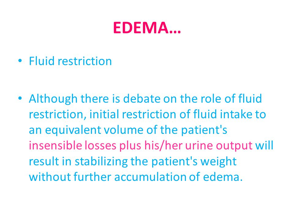EDEMA… Fluid restriction Although there is debate on the role of fluid restriction, initial restriction of fluid intake to an equivalent volume of the patient s insensible losses plus his/her urine output will result in stabilizing the patient s weight without further accumulation of edema.