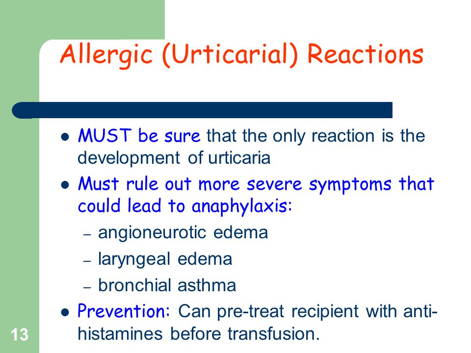 MUST be sure that the only reaction is the development of urticaria Must rule out more severe symptoms that could lead to anaphylaxis: – angioneurotic