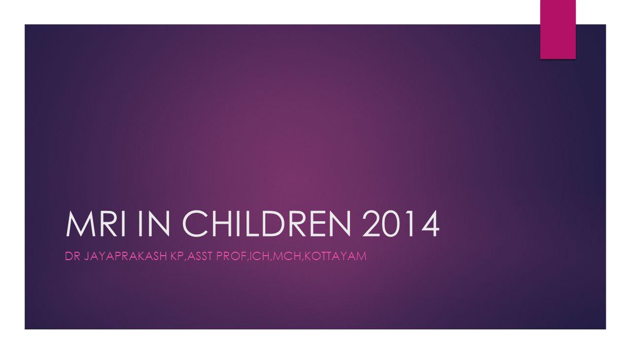 MRI IN CHILDREN 2014 DR JAYAPRAKASH KP,ASST PROF,ICH,MCH,KOTTAYAM