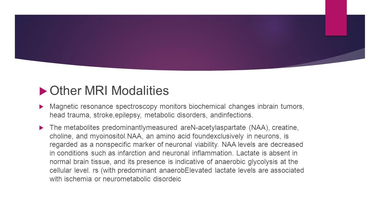  Other MRI Modalities  Magnetic resonance spectroscopy monitors biochemical changes inbrain tumors, head trauma, stroke,epilepsy, metabolic disorder