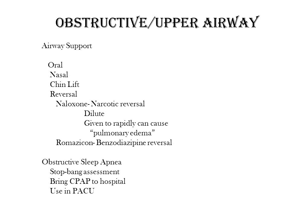 """Obstructive/Upper airway Airway Support Oral Nasal Chin Lift Reversal Naloxone- Narcotic reversal Dilute Given to rapidly can cause """"pulmonary edema"""""""