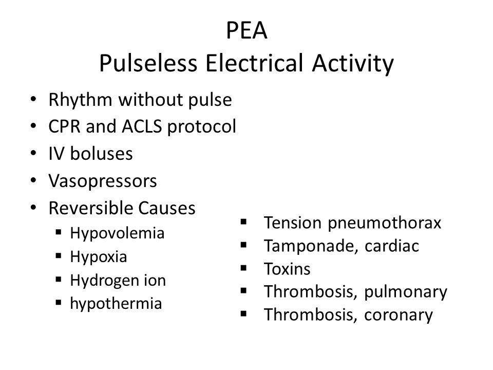 PEA Pulseless Electrical Activity  Tension pneumothorax  Tamponade, cardiac  Toxins  Thrombosis, pulmonary  Thrombosis, coronary Rhythm without p