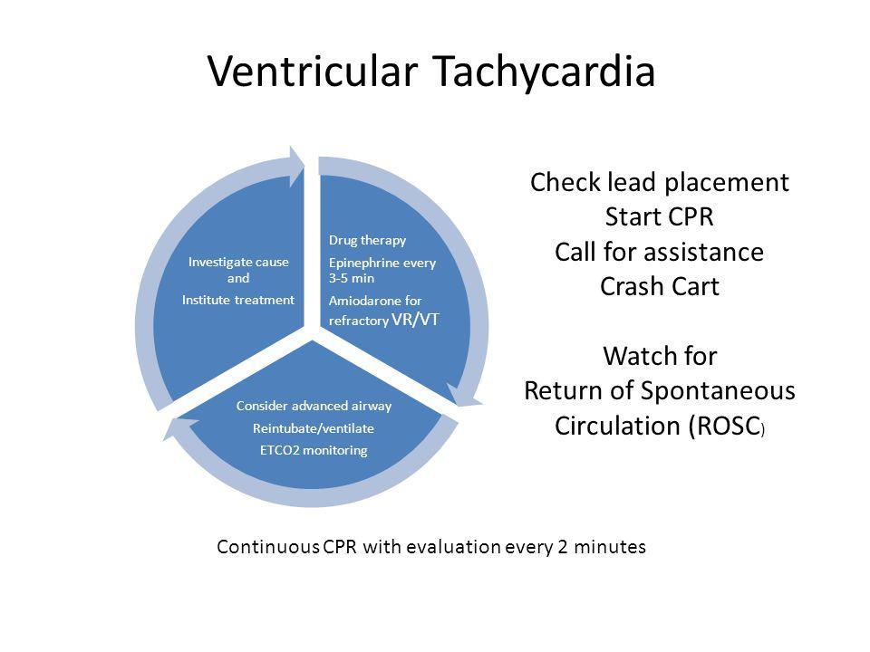 Ventricular Tachycardia Drug therapy Epinephrine every 3-5 min Amiodarone for refractory VR/VT Consider advanced airway Reintubate/ventilate ETCO2 mon