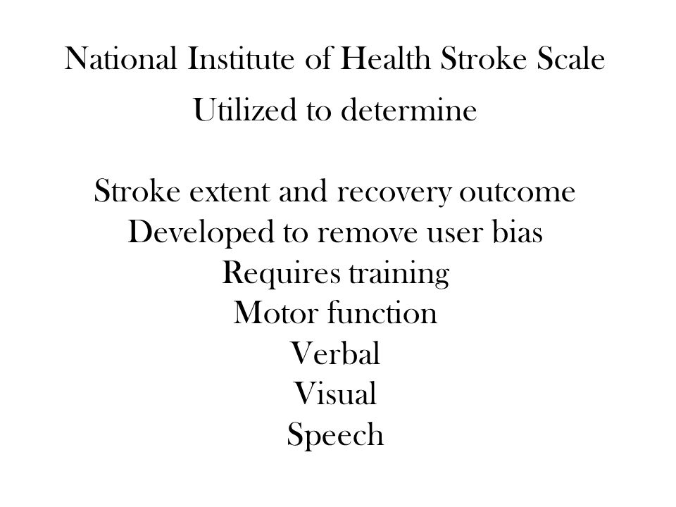 National Institute of Health Stroke Scale Utilized to determine Stroke extent and recovery outcome Developed to remove user bias Requires training Mot