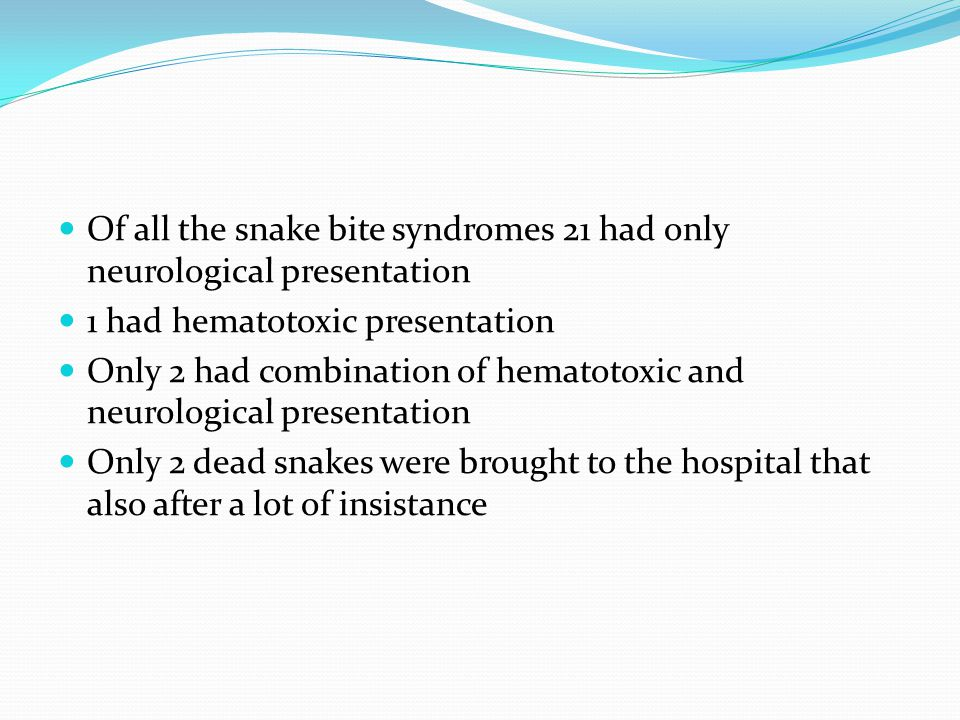 Of all the snake bite syndromes 21 had only neurological presentation 1 had hematotoxic presentation Only 2 had combination of hematotoxic and neurological presentation Only 2 dead snakes were brought to the hospital that also after a lot of insistance