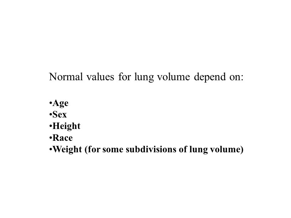 Normal values for lung volume depend on: Age Sex Height Race Weight (for some subdivisions of lung volume)